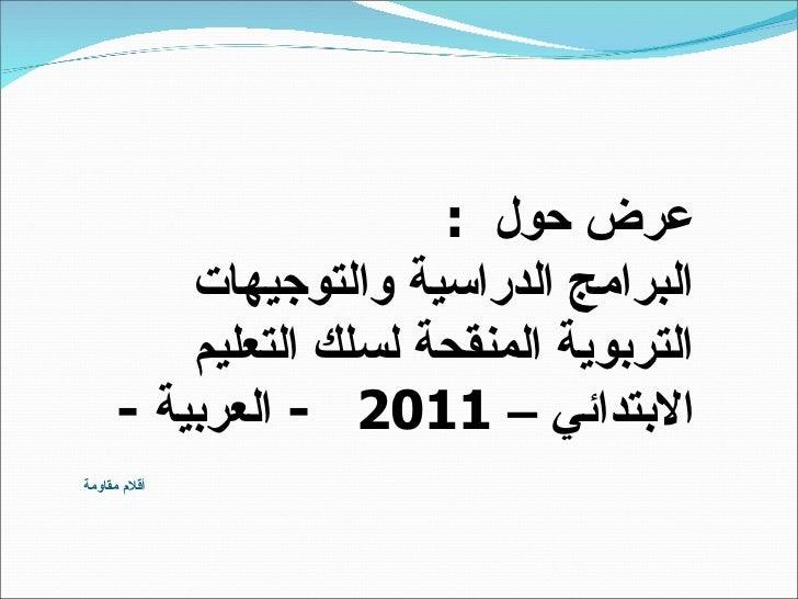 أقلام مقاومة  عرض حول   : البرامج الدراسية والتوجيهات التربوية المنقحة لسلك التعليم الابتدائي  –  2011  -  العربية  -