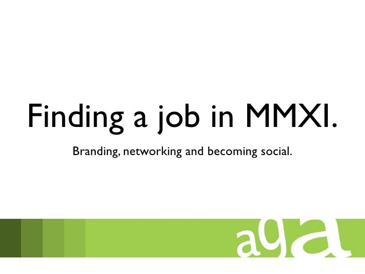 Finding a job in MMXI.   Branding, networking and becoming social.