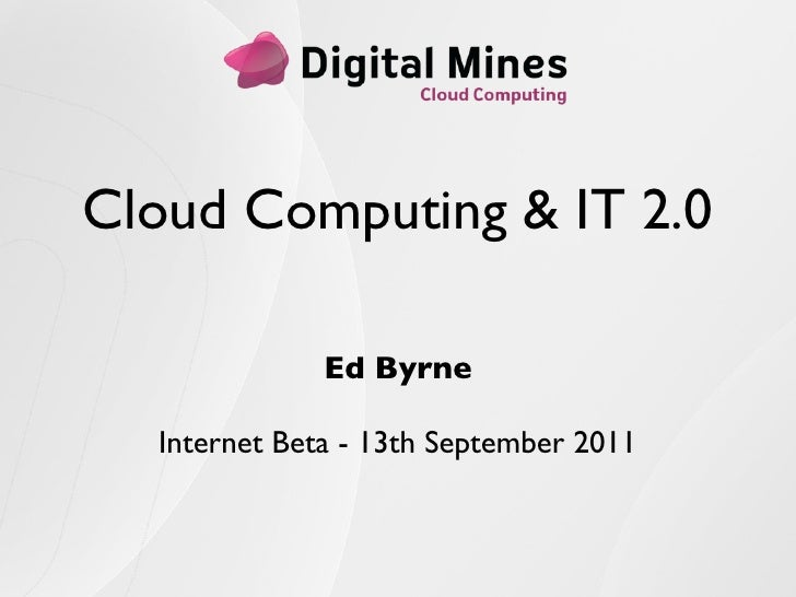 Cloud Computing & IT 2.0              Ed Byrne  Internet Beta - 13th September 2011