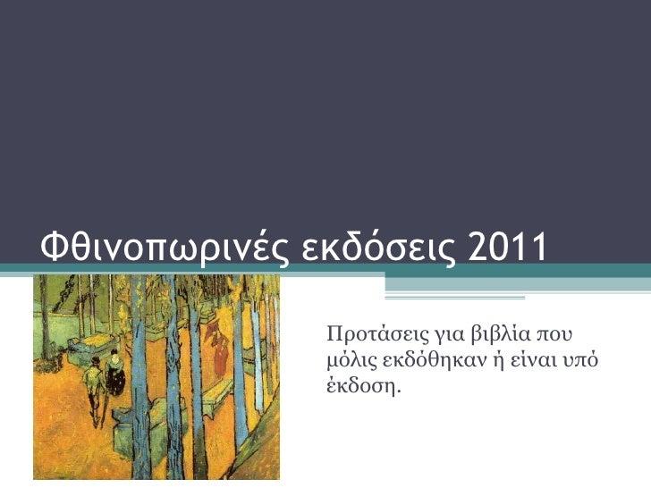 Φθινοπωρινές εκδόσεις 2011 Προτάσεις για βιβλία που μόλις εκδόθηκαν ή είναι υπό έκδοση.