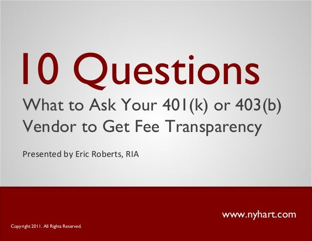 10 Questions www.nyhart.com Presented by Eric Roberts, RIA Copyright 2011. All Rights Reserved. What to Ask Your 401(k) or...