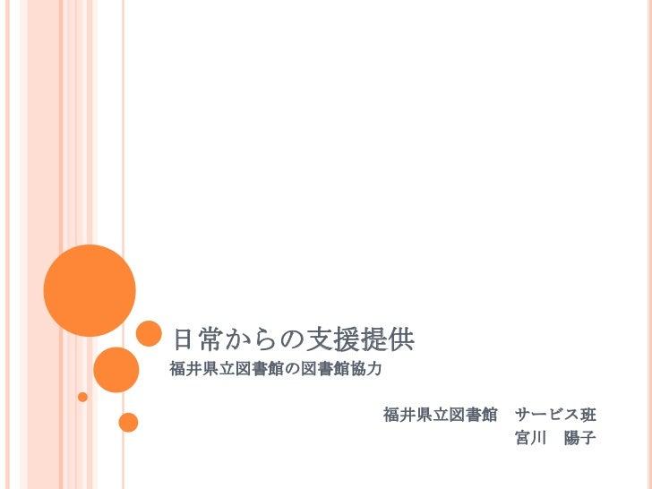 日常からの支援提供福井県立図書館の図書館協力                福井県立図書館   サービス班                          宮川 陽子
