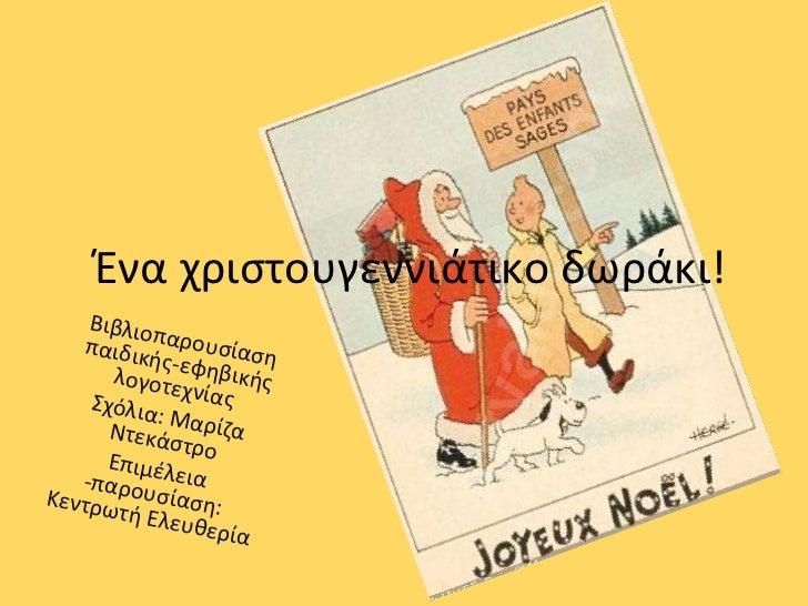 Ένα χριστουγεννιάτικο δωράκι! Βιβλιοπαρουσίαση παιδικής-εφηβικής λογοτεχνίας Σχόλια: Μαρίζα Ντεκάστρο Επιμέλεια -παρουσίασ...