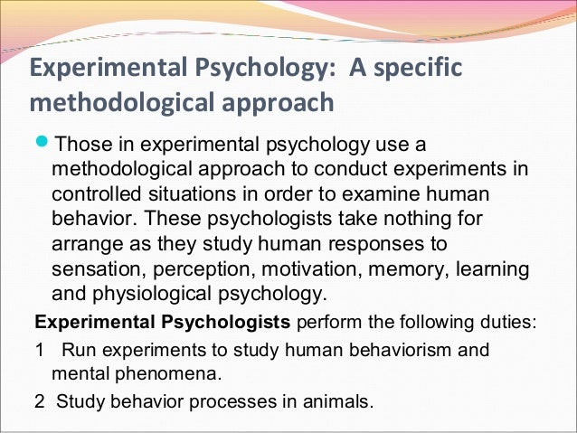 experimental psychology Experimental psychology utilizes scientific methods to study human and nonhuman behavior experimental psychologists work in a wide variety of settings including colleges, universities.