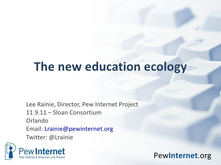 The new education ecology Lee Rainie, Director, Pew Internet Project 11.9.11 – Sloan Consortium Orlando Email:  [email_add...