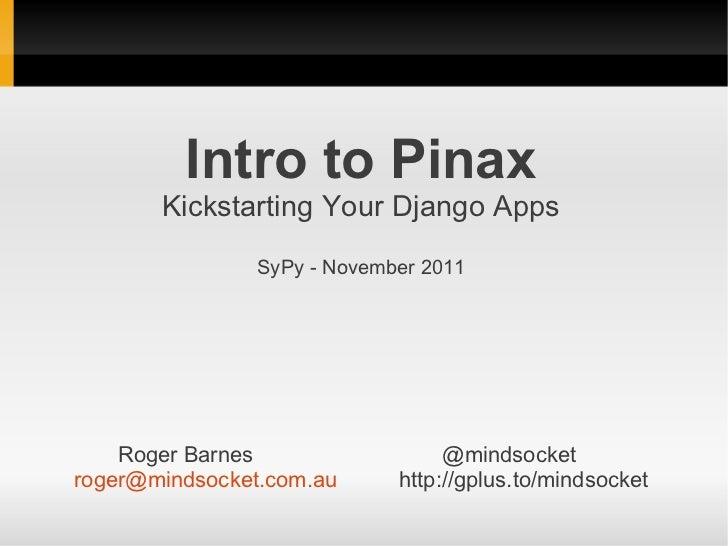 Intro to Pinax       Kickstarting Your Django Apps               SyPy - November 2011    Roger Barnes                 @min...