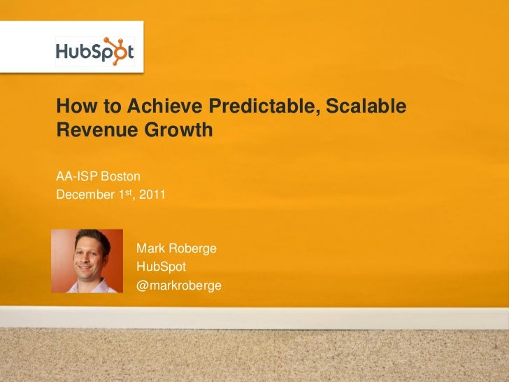 How to Achieve Predictable, ScalableRevenue GrowthAA-ISP BostonDecember 1st, 2011             Mark Roberge             Hub...