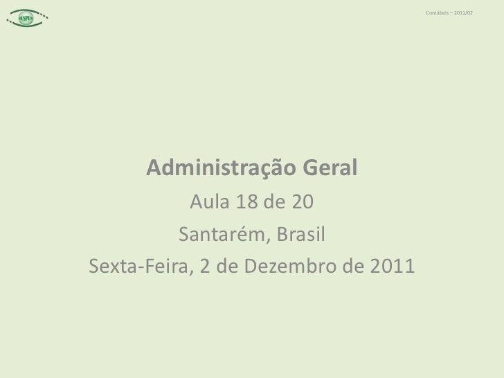 Contábeis – 2011/02     Administração Geral           Aula 18 de 20          Santarém, BrasilSexta-Feira, 2 de Dezembro de...