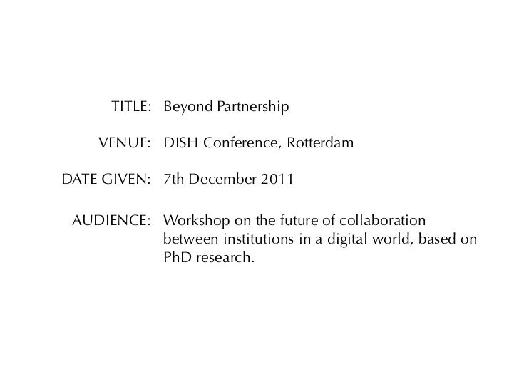 TITLE: Beyond Partnership    VENUE: DISH Conference, RotterdamDATE GIVEN: 7th December 2011 AUDIENCE: Workshop on the futu...