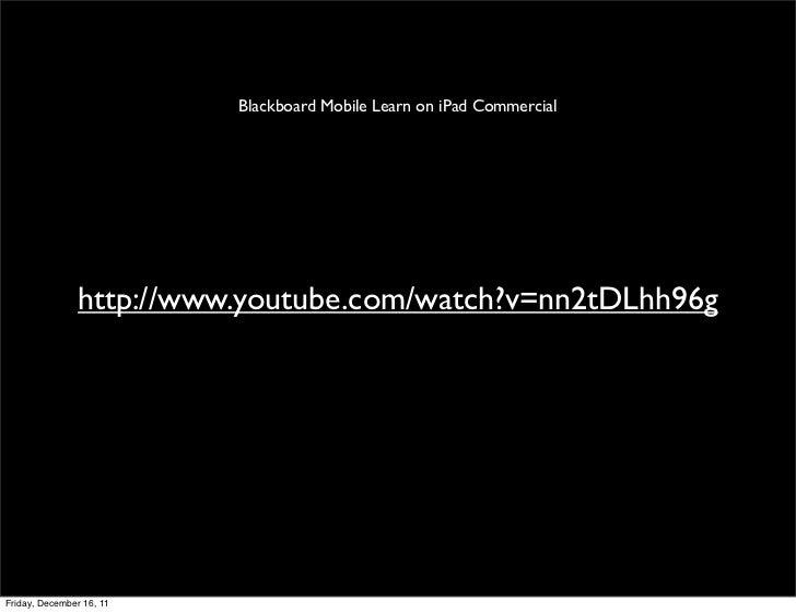 Blackboard Mobile Learn on iPad Commercial               http://www.youtube.com/watch?v=nn2tDLhh96gFriday, December 16, 11