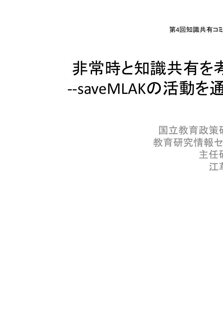 2011年12月10日         第4回知識共有コミュニティワークショップ 非常時と知識共有を考える‐‐saveMLAKの活動を通して‐‐         国立教育政策研究所        教育研究情報センター             主...