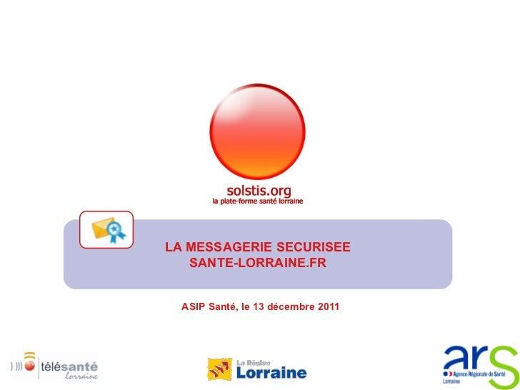 ASIP Santé, le 13 décembre 2011 LA MESSAGERIE SECURISEE SANTE-LORRAINE.FR
