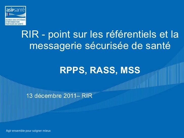 RIR - point sur les référentiels et la messagerie sécurisée de santé RPPS, RASS, MSS   13 décembre 2011– RIR