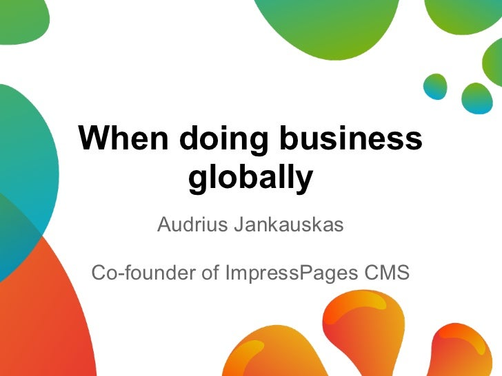 When doing business     globally      Audrius JankauskasCo-founder of ImpressPages CMS