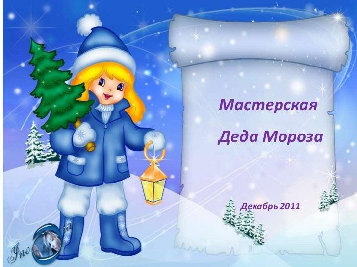 МастерскаяДеда Мороза  Декабрь 2011