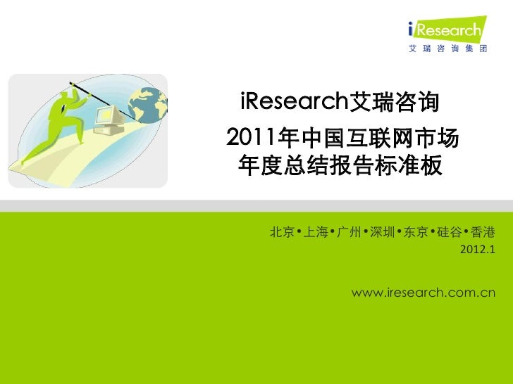iResearch艾瑞咨询2011年中国互联网市场 年度总结报告标准板  北京•上海•广州•深圳•东京•硅谷•香港                   2012.1          www.iresearch.com.cn