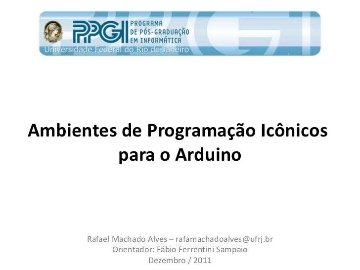Ambientes de Programação Icônicos         para o Arduino      Rafael Machado Alves – rafamachadoalves@ufrj.br             ...