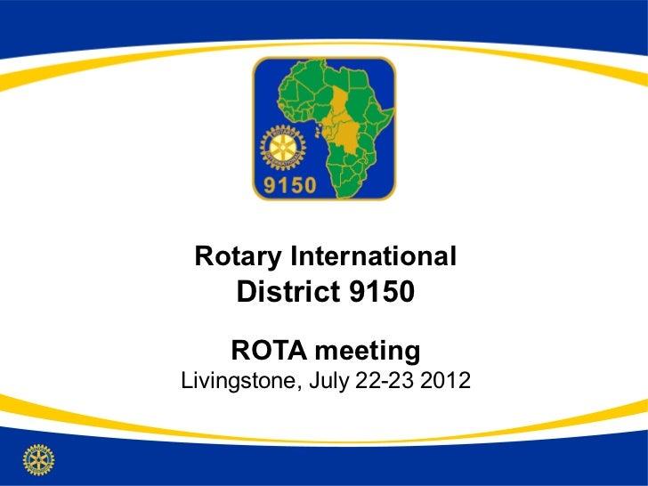 Rotary International     District 9150    ROTA meetingLivingstone, July 22-23 2012