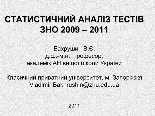 СТАТИСТИЧНИЙ АНАЛІЗ ТЕСТІВ      ЗНО 2009 – 2011               Бахрушин В.Є.            д.ф.-м.н., професор,      академік ...