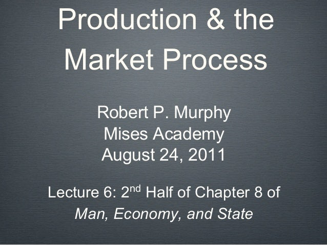 Production & the Market Process Robert P. Murphy Mises Academy August 24, 2011 Lecture 6: 2nd Half of Chapter 8 of Man, Ec...