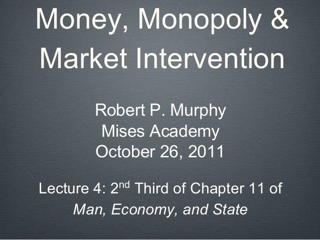 Money, Monopoly & Market Intervention Robert P. Murphy Mises Academy October 26, 2011 Lecture 4: 2nd Third of Chapter 11 o...