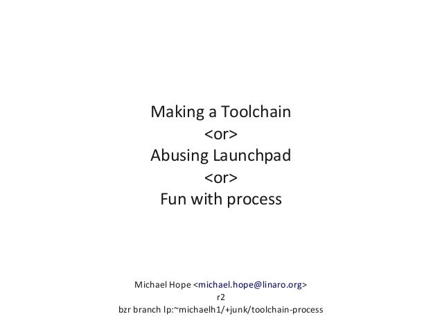 Making a Toolchain <or> Abusing Launchpad <or> Fun with process Michael Hope <michael.hope@linaro.org> r2 bzr branch lp:~m...