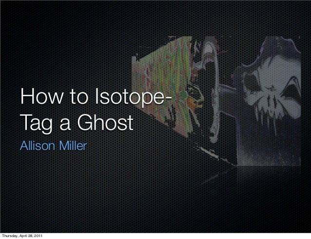 How to Isotope- Tag a Ghost Allison Miller Thursday, April 28, 2011