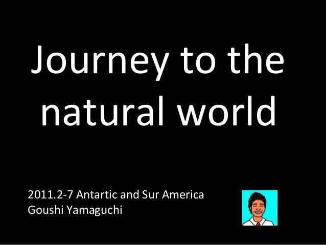 Journey to the  natural world  2011.2-7 Antartic and Sur America  Goushi Yamaguchi