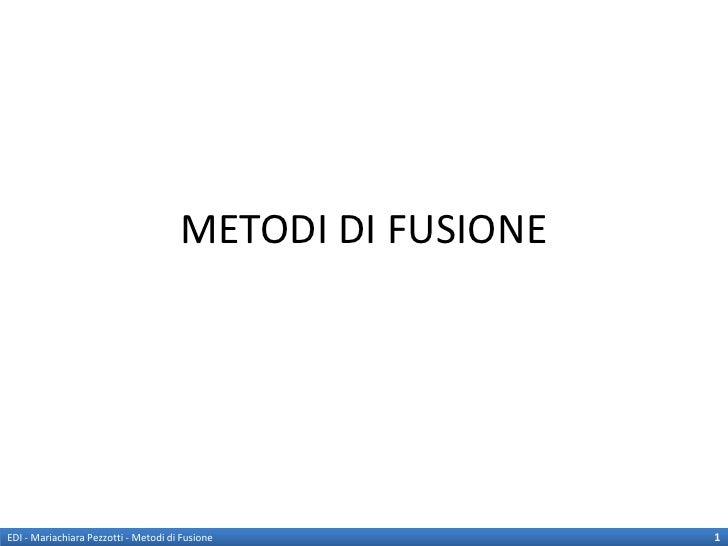 METODI DI FUSIONEEDI - Mariachiara Pezzotti - Metodi di Fusione            1