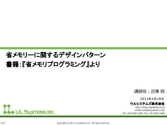 ULS Copyright © 2011 UL Systems, Inc. All rights reserved. 省メモリーに関するデザインパターン 書籍:『省メモリプログラミング』より ウルシステムズ株式会社 http://www.uls...
