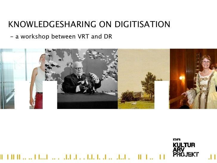 KNOWLEDGESHARING ON DIGITISATION     - a workshop between VRT and DR    II...III I II II .. .. I I...I .. . .I.I .I . . I....