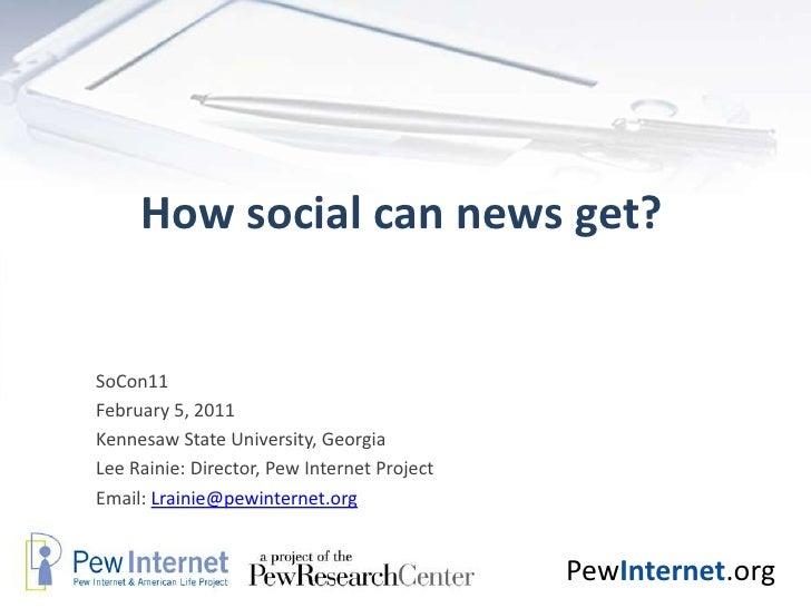 How social can news get?<br />SoCon11  <br />February 5, 2011<br />Kennesaw State University, Georgia <br />Lee Rainie: Di...