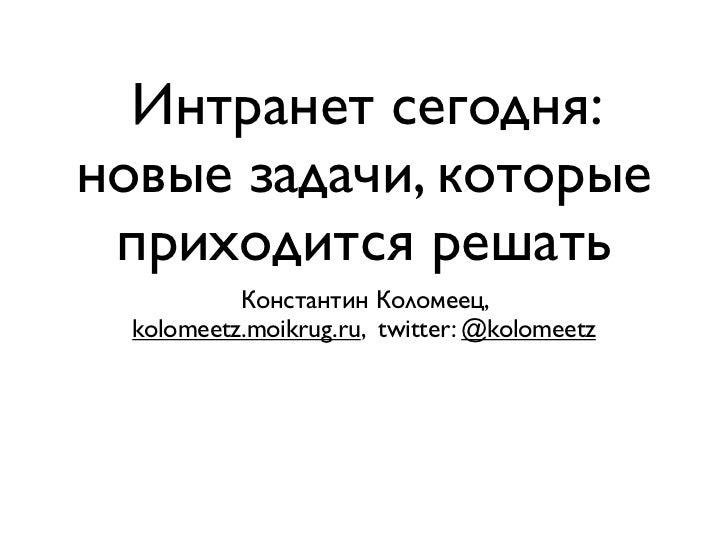 Интранет сегодня:новые задачи, которые приходится решать           Константин Коломеец,  kolomeetz.moikrug.ru, twitter: @k...