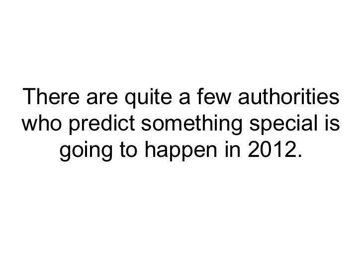 There are quite a few authorities who predict something special is going to happen in 2012. <br />