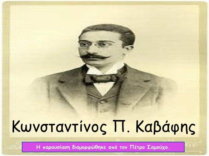 Κωνσταντίνος Π. Καβάφης Η παρουσίαση διαμορφώθηκε από τον Πέτρο Σαμούχο.