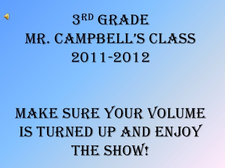 3rd Grade Mr. caMpbell's class       2011-2012Make sure your volumeis turned up and enjoy       the show!