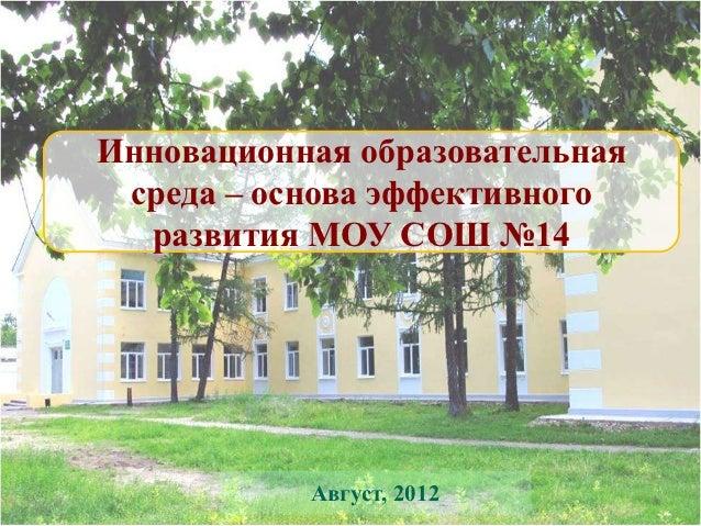 Инновационная образовательная среда – основа эффективного  развития МОУ СОШ №14           Август, 2012