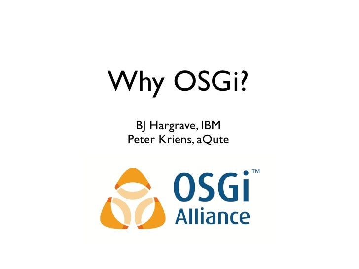 Why OSGi?  BJ Hargrave, IBM Peter Kriens, aQute