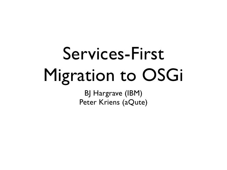 Services-FirstMigration to OSGi     BJ Hargrave (IBM)    Peter Kriens (aQute)