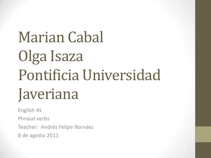 Marian CabalOlga IsazaPontificia Universidad Javeriana<br />English 4S <br />Phrasalverbs<br />Teacher:  Andrés Felipe Nar...