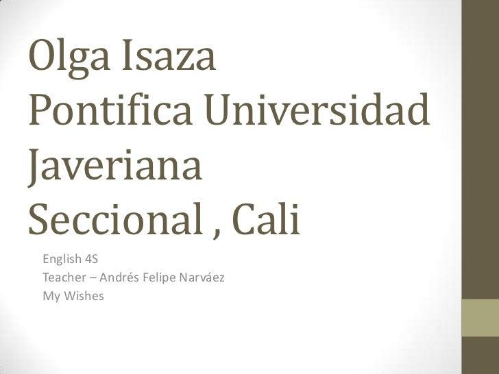 Olga IsazaPontifica Universidad JaverianaSeccional , Cali<br />English 4S<br />Teacher – Andrés Felipe Narváez<br />My Wis...
