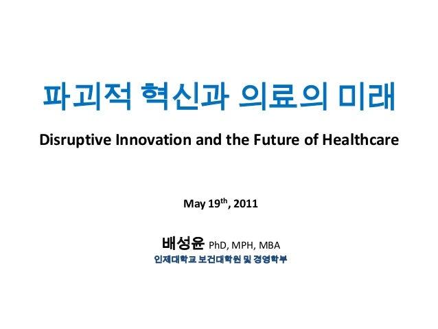 파괴적 혁신과 의료의 미래 Disruptive Innovation and the Future of Healthcare  May 19th, 2011  배성윤 PhD, MPH, MBA 인제대학교 보건대학원 및 경영학부