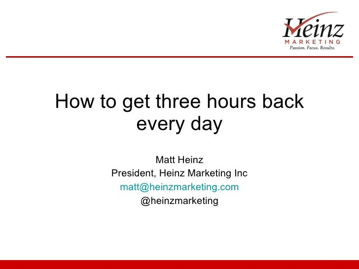 How to get three hours back every day Matt Heinz President, Heinz Marketing Inc [email_address] @heinzmarketing