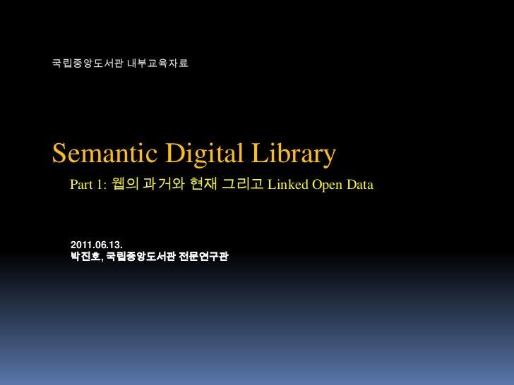 국립중앙도서관 내부교육자료<br />Semantic Digital Library<br />Part 1: 웹의 과거와 현재 그리고 Linked Open Data<br />2011.06.13.<br />박진호, 국립중앙도서...