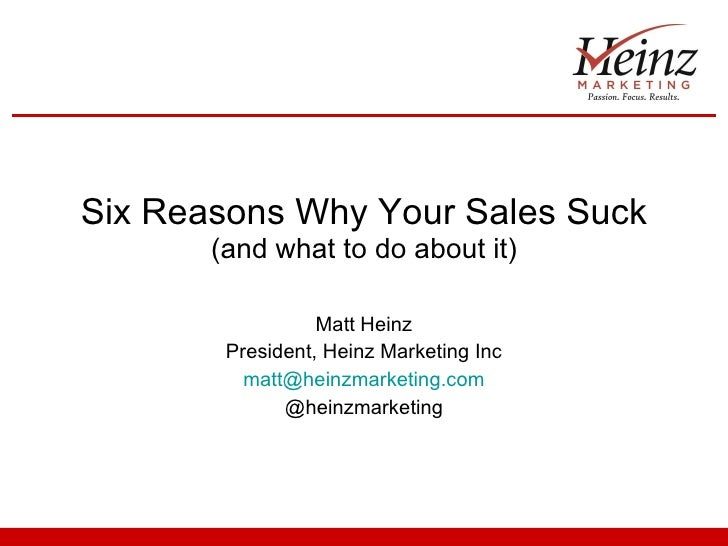 Six Reasons Why Your Sales Suck  (and what to do about it) Matt Heinz President, Heinz Marketing Inc [email_address] @hein...