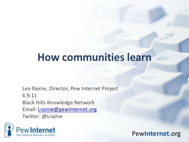 How communities learn<br />Lee Rainie, Director, Pew Internet Project<br />6.9.11<br />Black Hills Knowledge Network<br />...