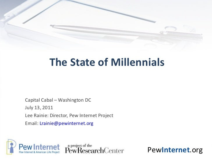 The State of Millennials Capital Cabal – Washington DC July 13, 2011 Lee Rainie: Director, Pew Internet Project Email:  [e...