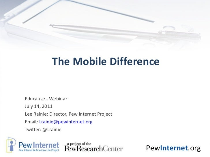 The Mobile Difference Educause - Webinar July 14, 2011 Lee Rainie: Director, Pew Internet Project Email:  [email_address] ...
