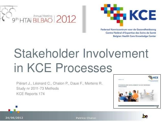 Stakeholder Involvement in KCE Processes Patrice Chalon24/06/2012 Piérart J., Léonard C., Chalon P., Daue F., Mertens R. S...