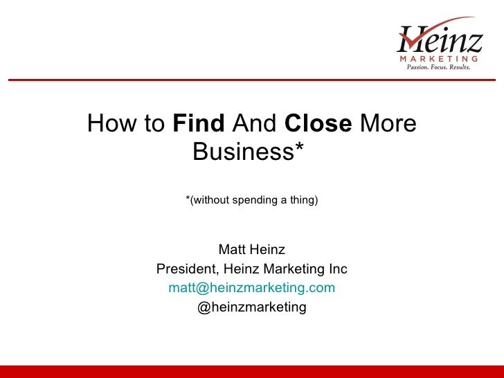 How to  Find  And  Close  More Business*  *(without spending a thing) Matt Heinz President, Heinz Marketing Inc [email_add...